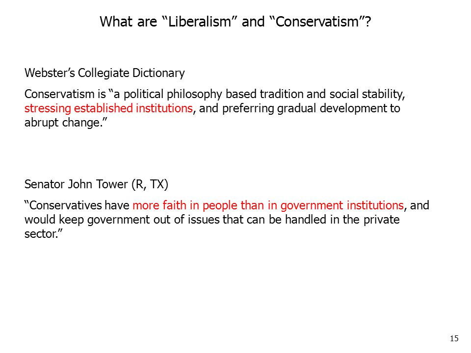 15 Webster's Collegiate Dictionary Conservatism is a political philosophy based tradition and social stability, stressing established institutions, and preferring gradual development to abrupt change. What are Liberalism and Conservatism .