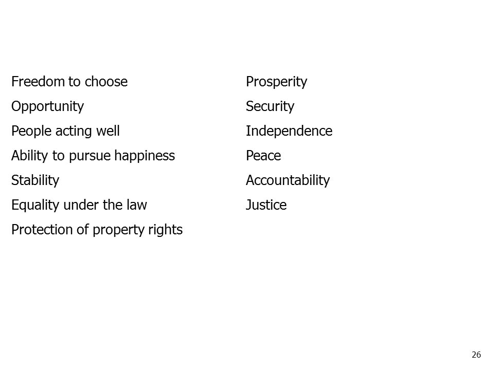 26 Freedom to chooseProsperity OpportunitySecurity People acting wellIndependence Ability to pursue happinessPeace StabilityAccountability Equality under the lawJustice Protection of property rights