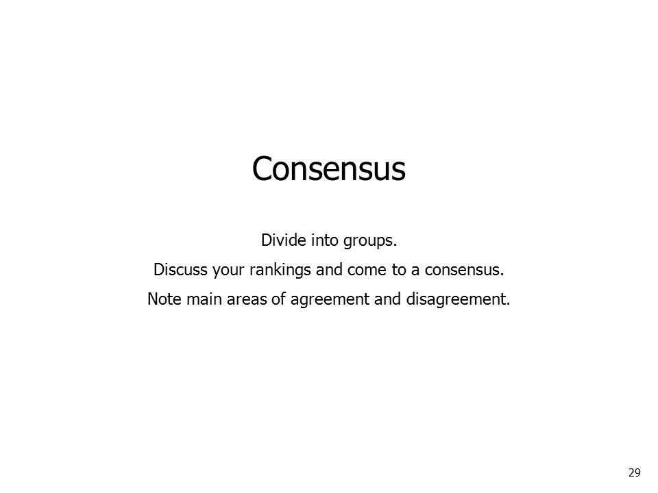 29 Consensus Divide into groups. Discuss your rankings and come to a consensus.