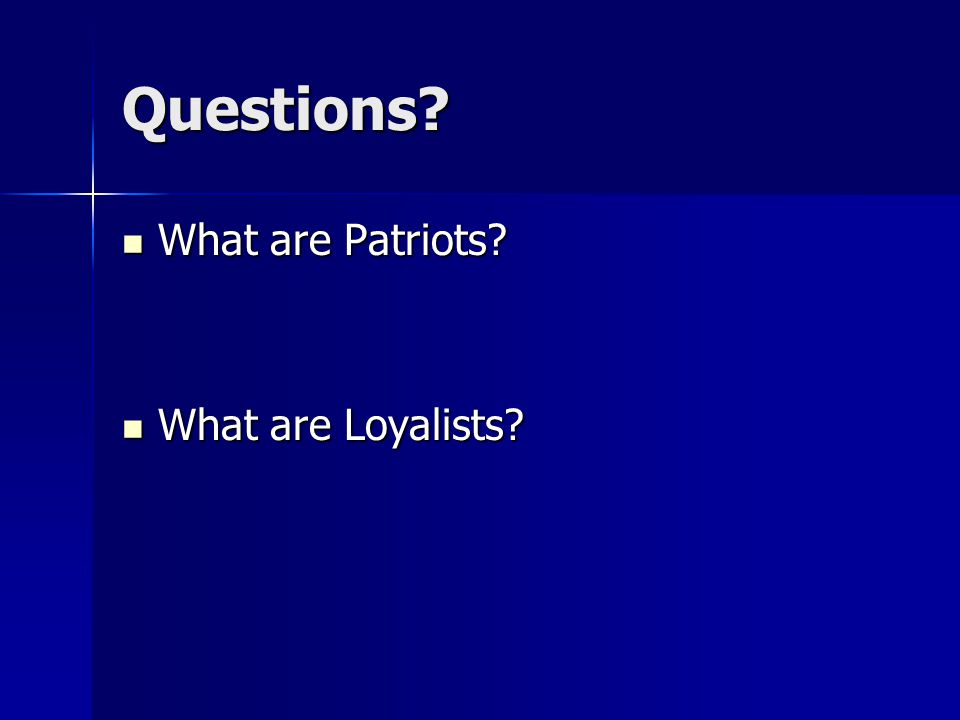 Questions? What are Patriots? What are Patriots? What are Loyalists? What are Loyalists?