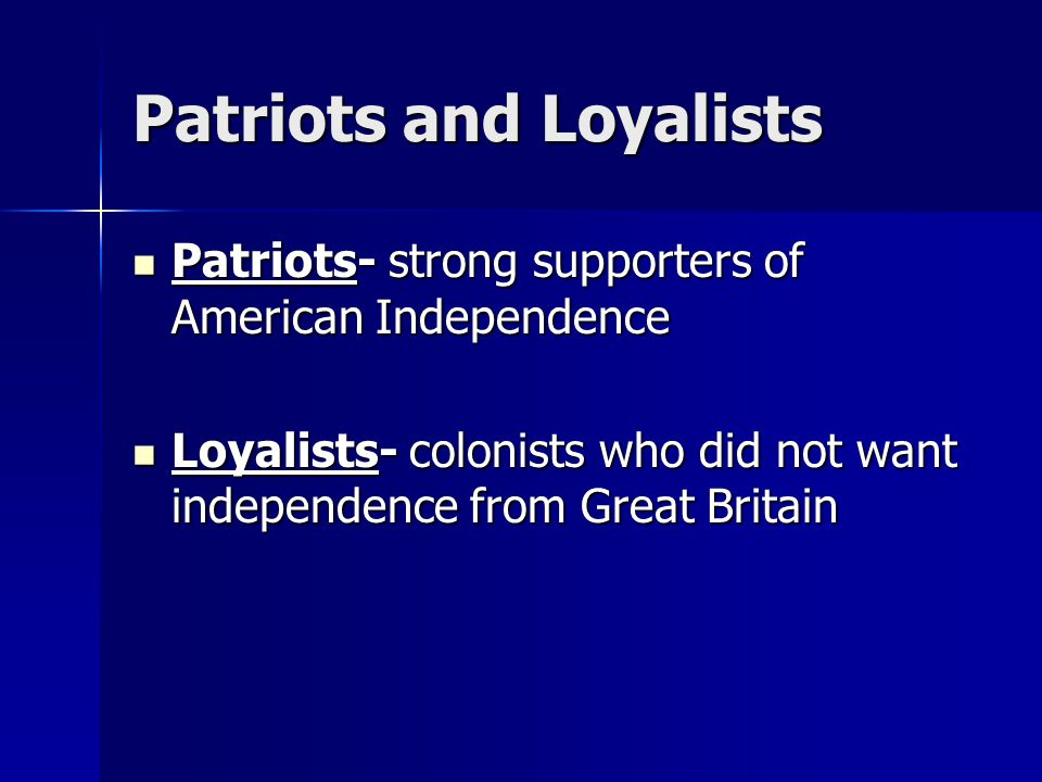 Patriots and Loyalists Patriots- strong supporters of American Independence Patriots- strong supporters of American Independence Loyalists- colonists who did not want independence from Great Britain Loyalists- colonists who did not want independence from Great Britain