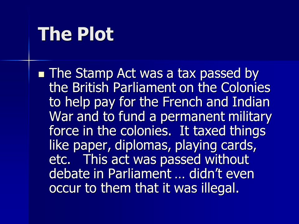 The Plot The Stamp Act was a tax passed by the British Parliament on the Colonies to help pay for the French and Indian War and to fund a permanent military force in the colonies.
