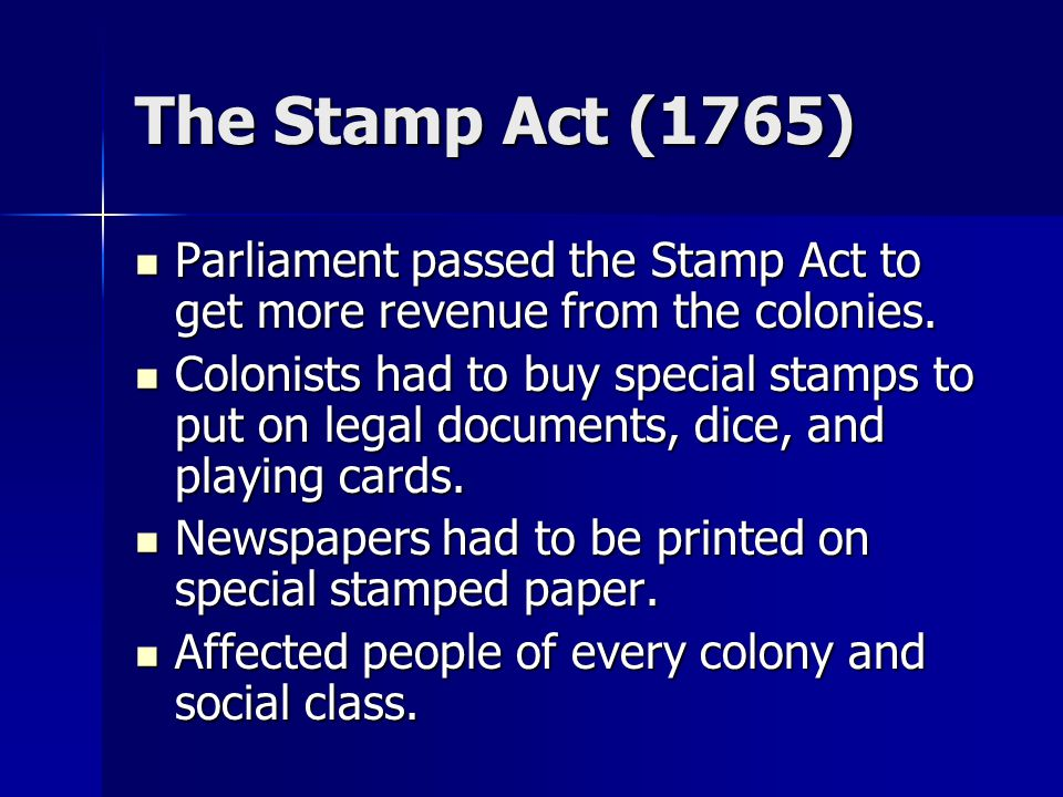The Stamp Act (1765) Parliament passed the Stamp Act to get more revenue from the colonies.
