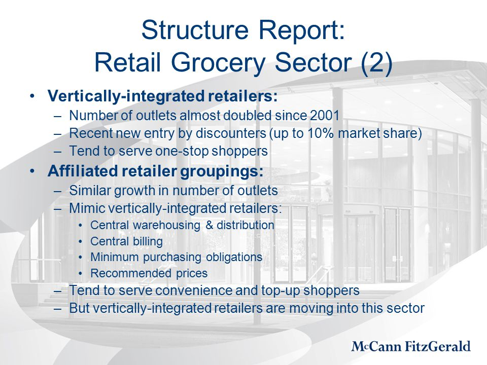 Structure Report: Retail Grocery Sector (2) Vertically-integrated retailers: –Number of outlets almost doubled since 2001 –Recent new entry by discounters (up to 10% market share) –Tend to serve one-stop shoppers Affiliated retailer groupings: –Similar growth in number of outlets –Mimic vertically-integrated retailers: Central warehousing & distribution Central billing Minimum purchasing obligations Recommended prices –Tend to serve convenience and top-up shoppers –But vertically-integrated retailers are moving into this sector