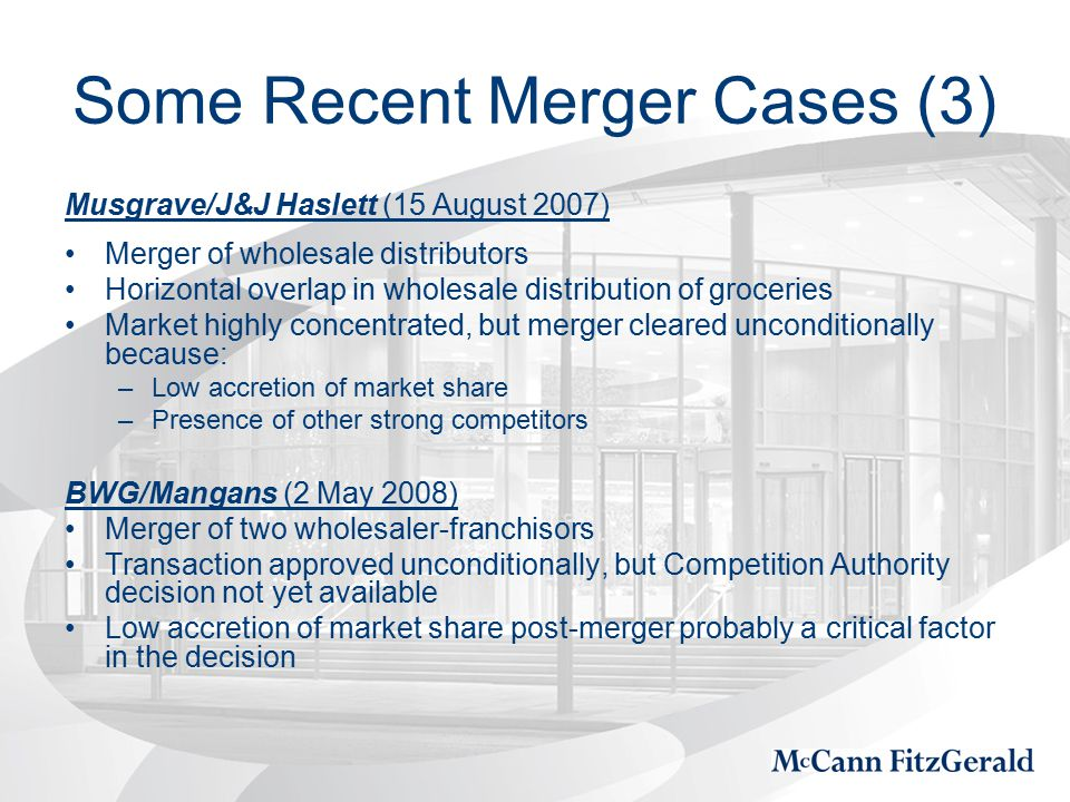 Some Recent Merger Cases (3) Musgrave/J&J Haslett (15 August 2007) Merger of wholesale distributors Horizontal overlap in wholesale distribution of groceries Market highly concentrated, but merger cleared unconditionally because: –Low accretion of market share –Presence of other strong competitors BWG/Mangans (2 May 2008) Merger of two wholesaler-franchisors Transaction approved unconditionally, but Competition Authority decision not yet available Low accretion of market share post-merger probably a critical factor in the decision