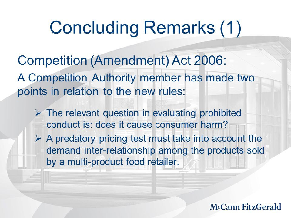 Concluding Remarks (1) Competition (Amendment) Act 2006: A Competition Authority member has made two points in relation to the new rules:  The relevant question in evaluating prohibited conduct is: does it cause consumer harm.