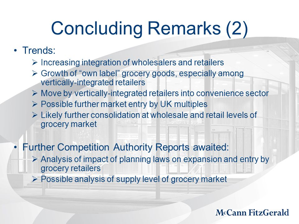 Concluding Remarks (2) Trends:  Increasing integration of wholesalers and retailers  Growth of own label grocery goods, especially among vertically-integrated retailers  Move by vertically-integrated retailers into convenience sector  Possible further market entry by UK multiples  Likely further consolidation at wholesale and retail levels of grocery market Further Competition Authority Reports awaited:  Analysis of impact of planning laws on expansion and entry by grocery retailers  Possible analysis of supply level of grocery market