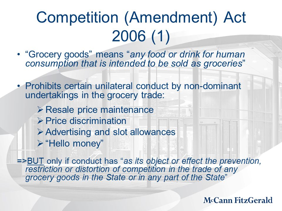 Competition (Amendment) Act 2006 (1) Grocery goods means any food or drink for human consumption that is intended to be sold as groceries Prohibits certain unilateral conduct by non-dominant undertakings in the grocery trade:  Resale price maintenance  Price discrimination  Advertising and slot allowances  Hello money =>BUT only if conduct has as its object or effect the prevention, restriction or distortion of competition in the trade of any grocery goods in the State or in any part of the State