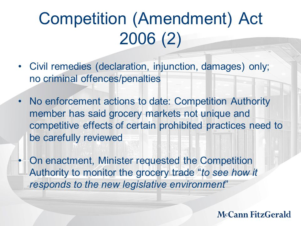 Competition (Amendment) Act 2006 (2) Civil remedies (declaration, injunction, damages) only; no criminal offences/penalties No enforcement actions to date: Competition Authority member has said grocery markets not unique and competitive effects of certain prohibited practices need to be carefully reviewed On enactment, Minister requested the Competition Authority to monitor the grocery trade to see how it responds to the new legislative environment