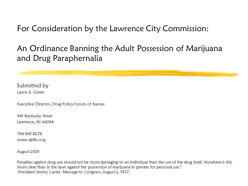 For Consideration by the Lawrence City Commission: An Ordinance Banning the Adult Possession of Marijuana and Drug Paraphernalia Submitted by Laura A.