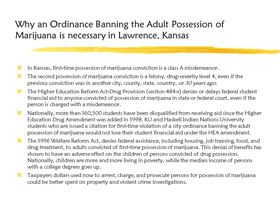 Why an Ordinance Banning the Adult Possession of Marijuana is necessary in Lawrence, Kansas zIn Kansas, first-time possession of marijuana conviction is a class A misdemeanor.