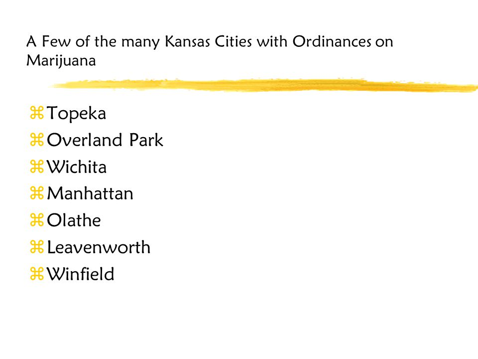 A Few of the many Kansas Cities with Ordinances on Marijuana zTopeka zOverland Park zWichita zManhattan zOlathe zLeavenworth zWinfield