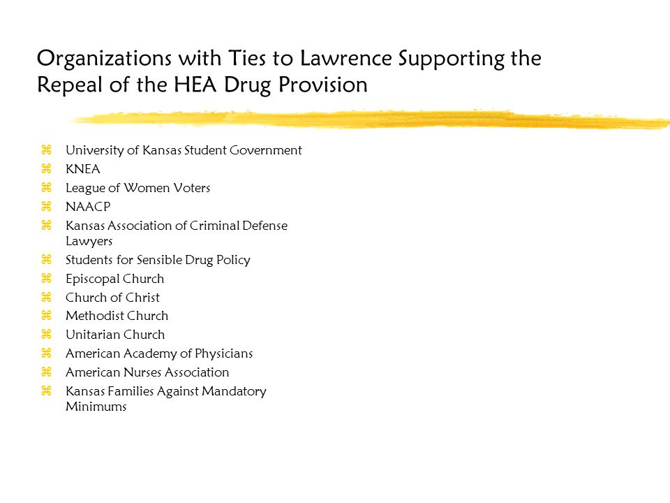 Organizations with Ties to Lawrence Supporting the Repeal of the HEA Drug Provision zUniversity of Kansas Student Government zKNEA zLeague of Women Voters zNAACP zKansas Association of Criminal Defense Lawyers zStudents for Sensible Drug Policy zEpiscopal Church zChurch of Christ zMethodist Church zUnitarian Church zAmerican Academy of Physicians zAmerican Nurses Association zKansas Families Against Mandatory Minimums