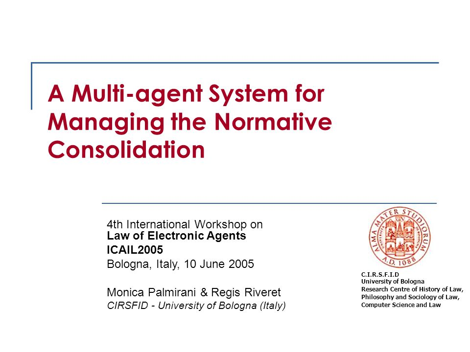 2 LEA2005 Objective To present a model of normative information system based on a multi-agent technology The aim is:  to manage the legislative consolidation process in a proactive way  to detect inconsistencies in the modification norms  to resolve the modifications linked to uncertain future events To use a logic framework oriented to the legal reasoning in the semantic web meaning