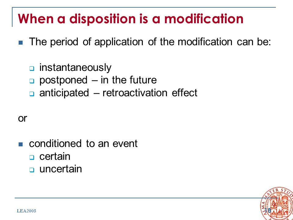 18 LEA2005 When a disposition is a modification The period of application of the modification can be:  instantaneously  postponed – in the future  anticipated – retroactivation effect or conditioned to an event  certain  uncertain