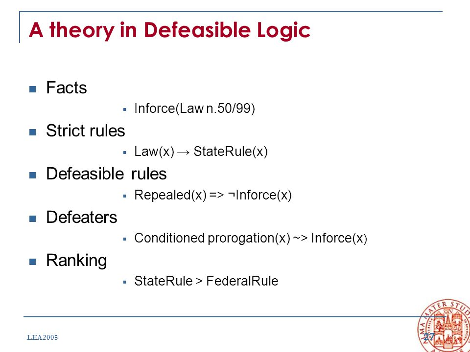 27 LEA2005 A theory in Defeasible Logic Facts  Inforce(Law n.50/99) Strict rules  Law(x) → StateRule(x) Defeasible rules  Repealed(x) => ¬Inforce(x) Defeaters  Conditioned prorogation(x) ~> Inforce(x ) Ranking  StateRule > FederalRule