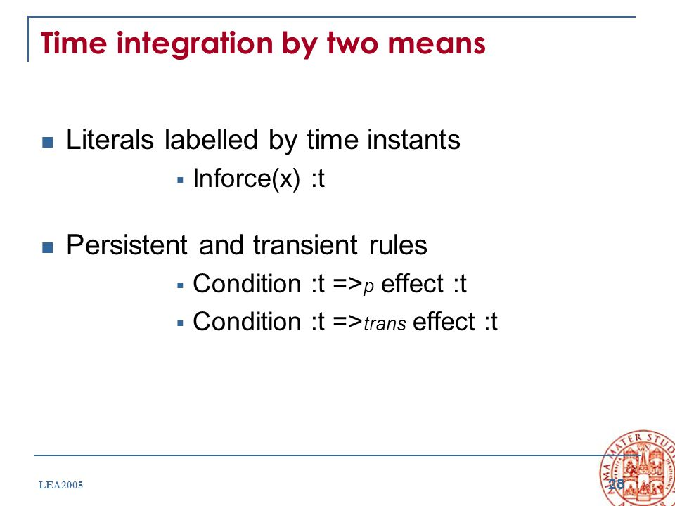 28 LEA2005 Time integration by two means Literals labelled by time instants  Inforce(x) :t Persistent and transient rules  Condition :t => p effect :t  Condition :t => trans effect :t