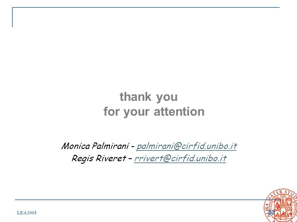 33 LEA2005 thank you for your attention Monica Palmirani - palmirani@cirfid.unibo.itpalmirani@cirfid.unibo.it Regis Riveret – rrivert@cirfid.unibo.itr