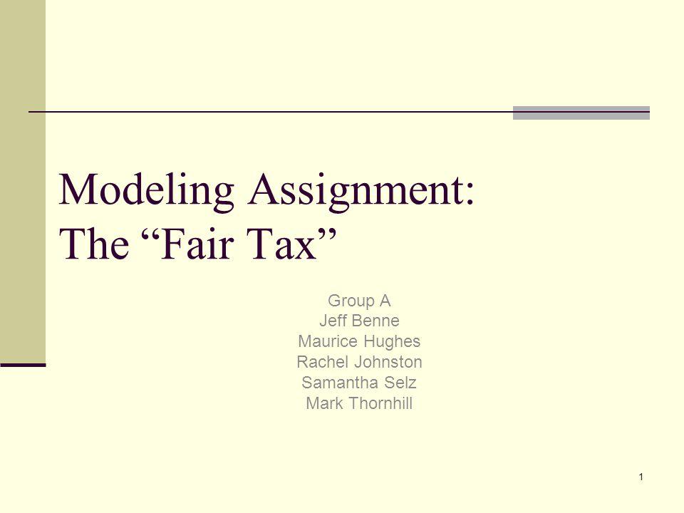 1 Modeling Assignment: The Fair Tax Group A Jeff Benne Maurice Hughes Rachel Johnston Samantha Selz Mark Thornhill
