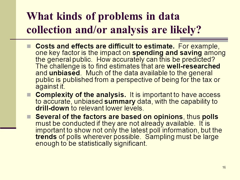 16 What kinds of problems in data collection and/or analysis are likely? Costs and effects are difficult to estimate. For example, one key factor is t