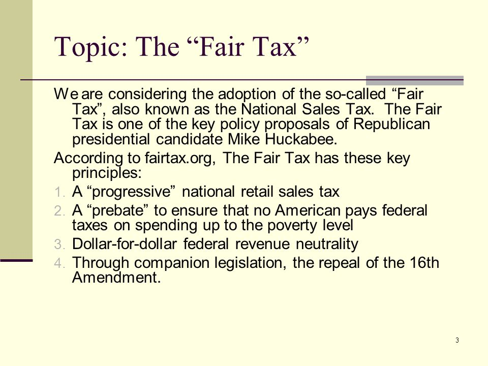 "3 Topic: The ""Fair Tax"" We are considering the adoption of the so-called ""Fair Tax"", also known as the National Sales Tax. The Fair Tax is one of the"
