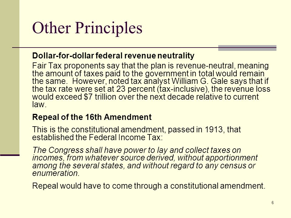 6 Other Principles Dollar-for-dollar federal revenue neutrality Fair Tax proponents say that the plan is revenue-neutral, meaning the amount of taxes