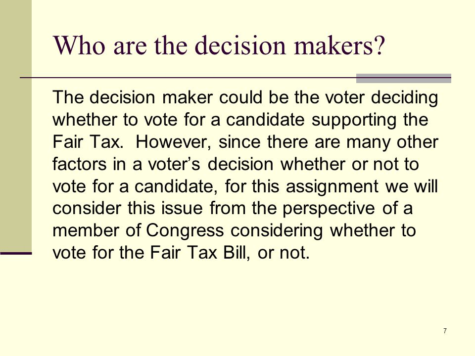 7 Who are the decision makers? The decision maker could be the voter deciding whether to vote for a candidate supporting the Fair Tax. However, since