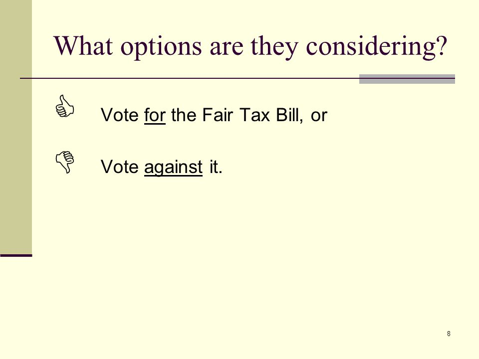 8 What options are they considering?  Vote for the Fair Tax Bill, or  Vote against it.