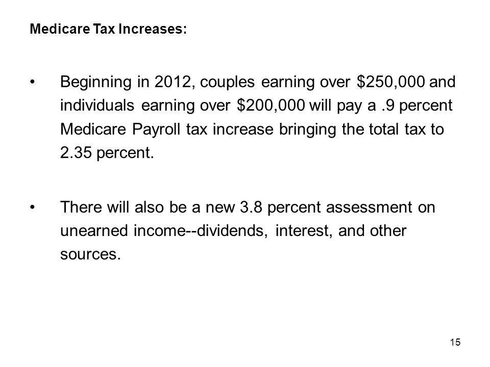 15 Medicare Tax Increases: Beginning in 2012, couples earning over $250,000 and individuals earning over $200,000 will pay a.9 percent Medicare Payroll tax increase bringing the total tax to 2.35 percent.