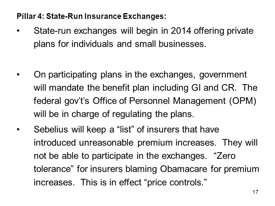 17 Pillar 4: State-Run Insurance Exchanges: State-run exchanges will begin in 2014 offering private plans for individuals and small businesses.