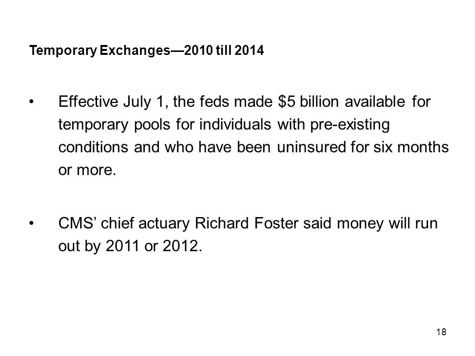18 Temporary Exchanges—2010 till 2014 Effective July 1, the feds made $5 billion available for temporary pools for individuals with pre-existing condi