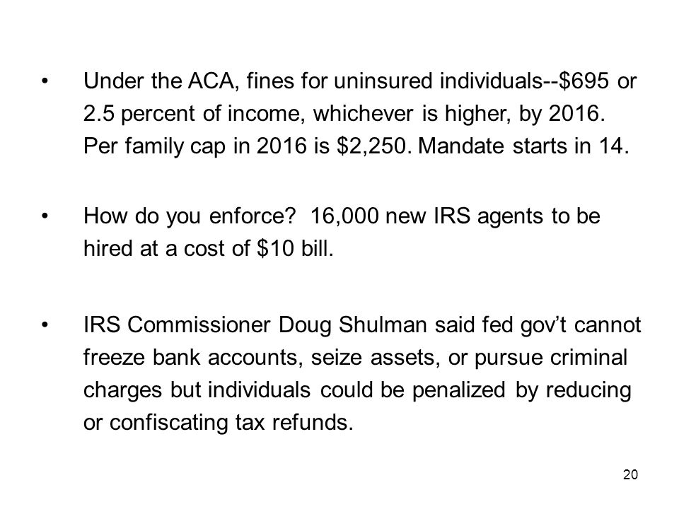 20 Under the ACA, fines for uninsured individuals--$695 or 2.5 percent of income, whichever is higher, by 2016.