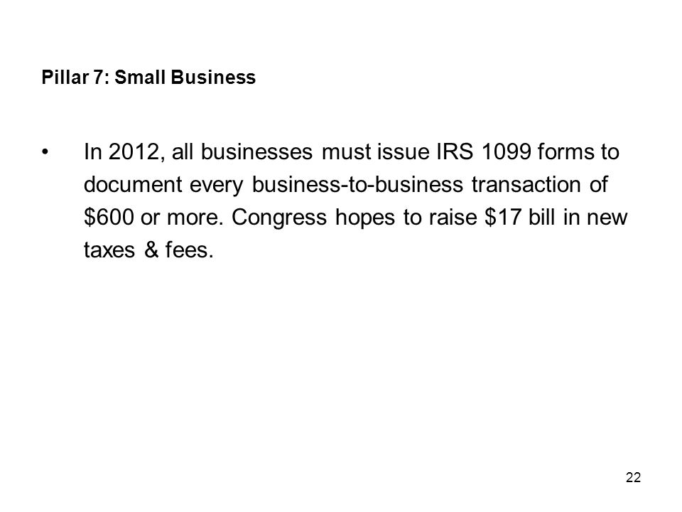 22 Pillar 7: Small Business In 2012, all businesses must issue IRS 1099 forms to document every business-to-business transaction of $600 or more. Cong