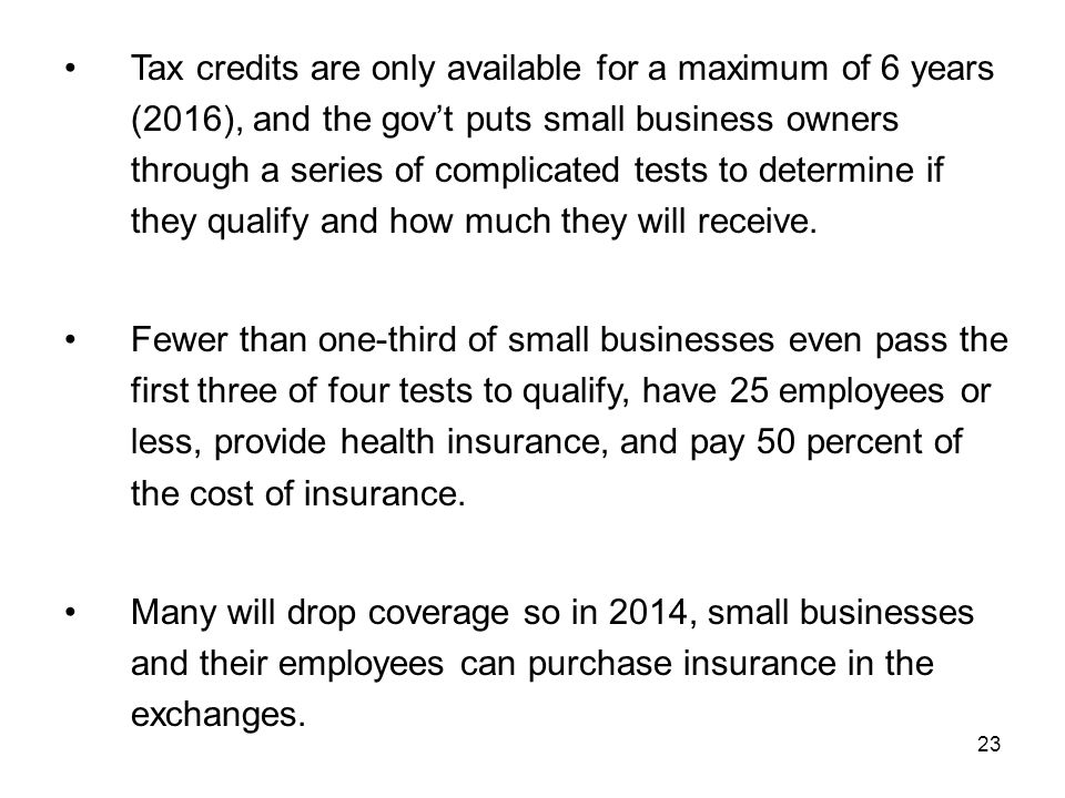 23 Tax credits are only available for a maximum of 6 years (2016), and the gov't puts small business owners through a series of complicated tests to determine if they qualify and how much they will receive.