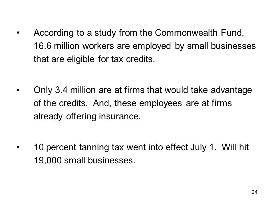 24 According to a study from the Commonwealth Fund, 16.6 million workers are employed by small businesses that are eligible for tax credits. Only 3.4