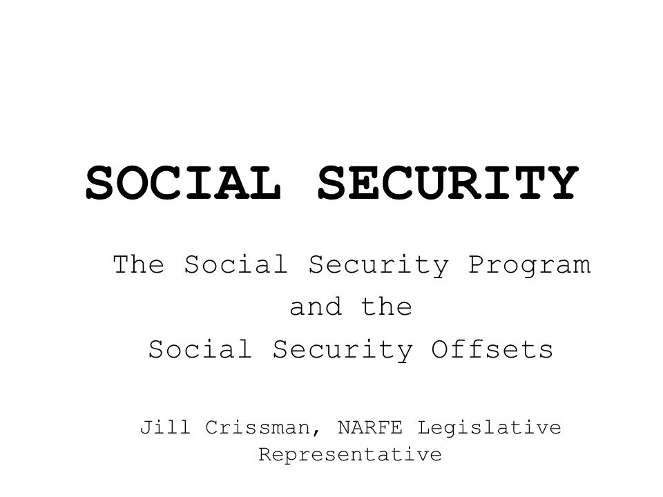 SOCIAL SECURITY The Social Security Program and the Social Security Offsets Jill Crissman, NARFE Legislative Representative