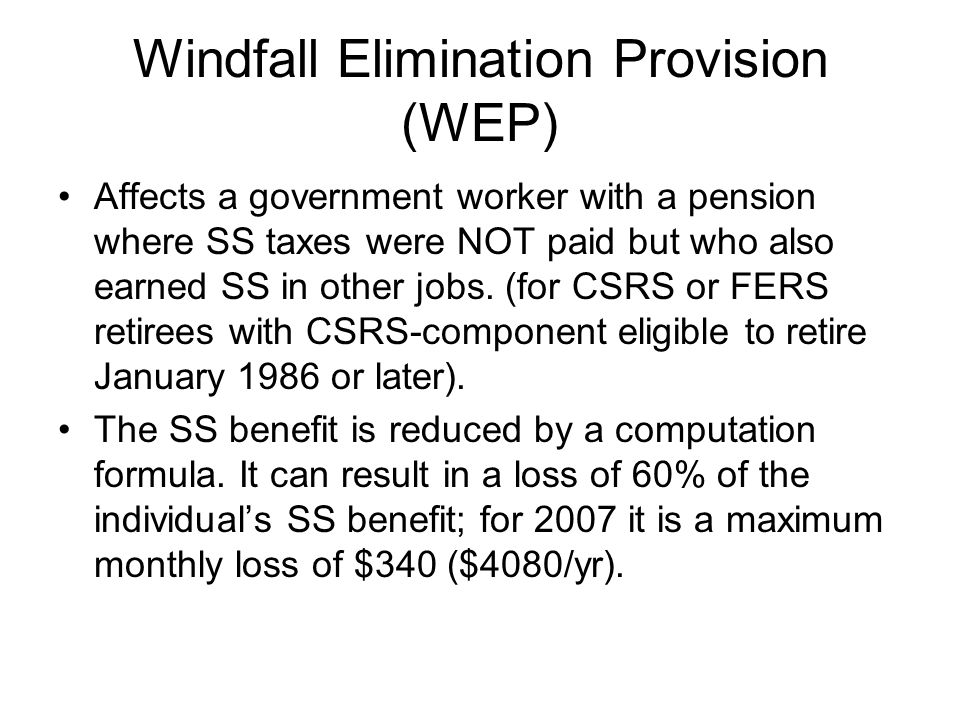 Windfall Elimination Provision (WEP) Affects a government worker with a pension where SS taxes were NOT paid but who also earned SS in other jobs.