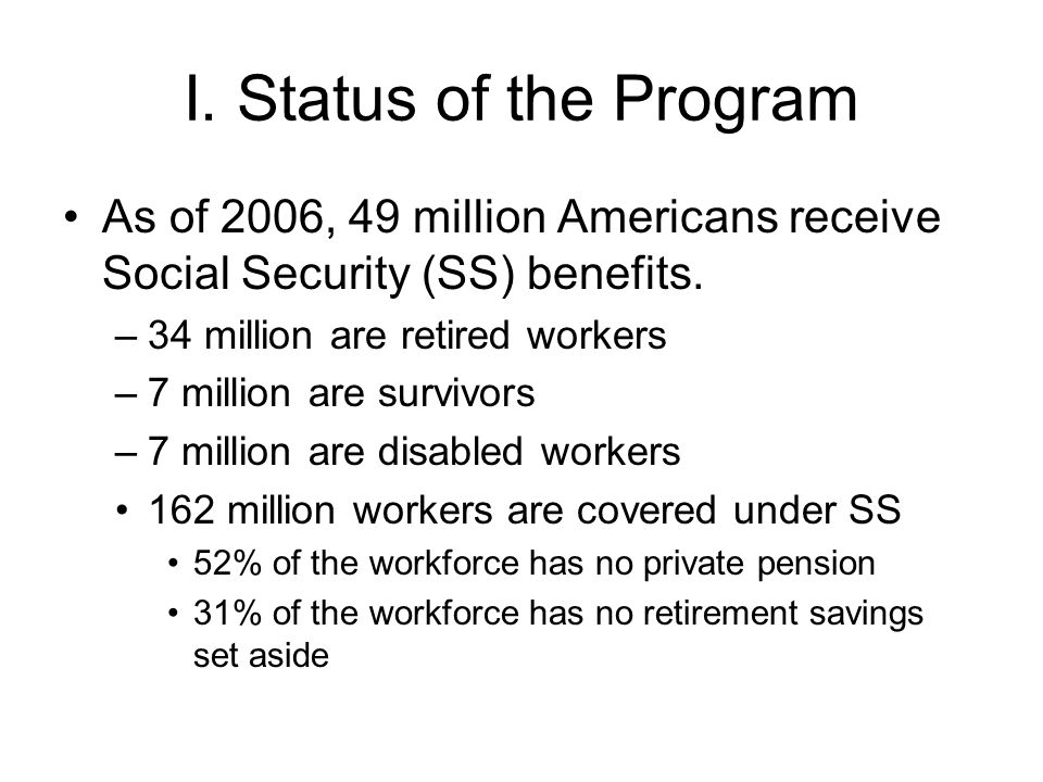 I. Status of the Program As of 2006, 49 million Americans receive Social Security (SS) benefits.