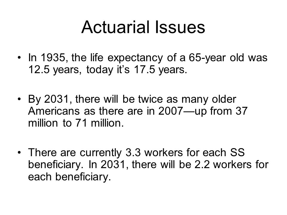 Actuarial Issues In 1935, the life expectancy of a 65-year old was 12.5 years, today it's 17.5 years.