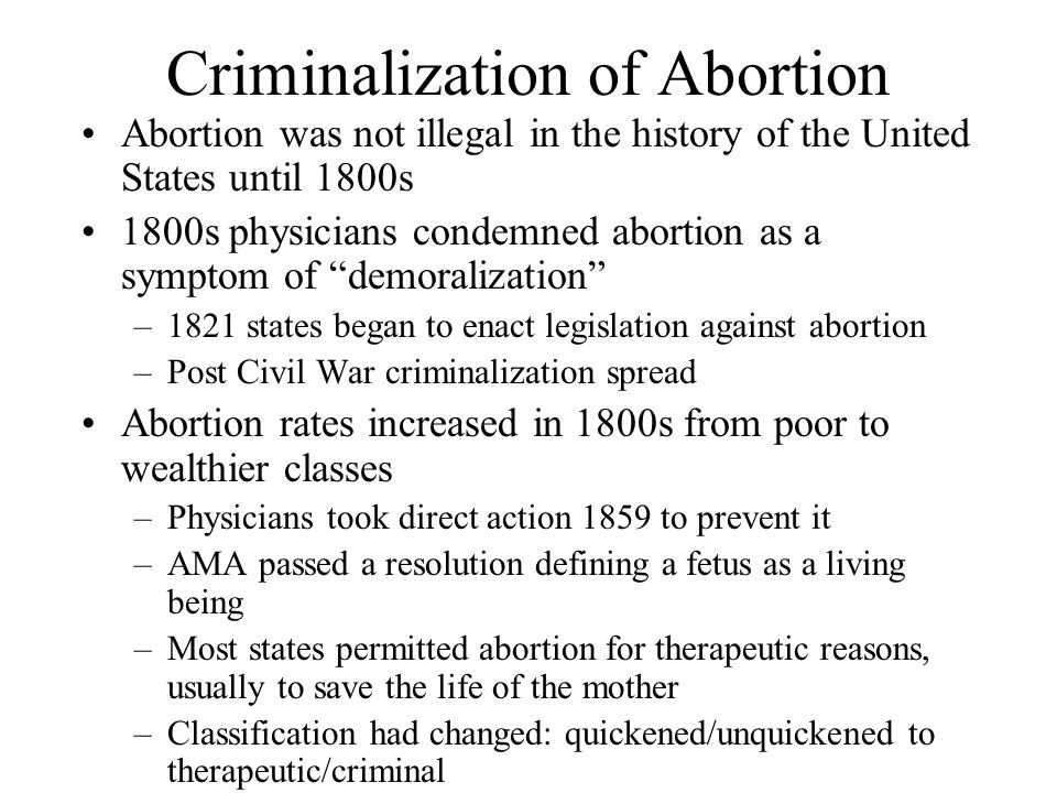 Criminalization of Abortion Abortion was not illegal in the history of the United States until 1800s 1800s physicians condemned abortion as a symptom of demoralization –1821 states began to enact legislation against abortion –Post Civil War criminalization spread Abortion rates increased in 1800s from poor to wealthier classes –Physicians took direct action 1859 to prevent it –AMA passed a resolution defining a fetus as a living being –Most states permitted abortion for therapeutic reasons, usually to save the life of the mother –Classification had changed: quickened/unquickened to therapeutic/criminal