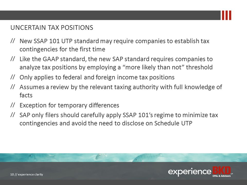 UNCERTAIN TAX POSITIONS New SSAP 101 UTP standard may require companies to establish tax contingencies for the first time Like the GAAP standard, the new SAP standard requires companies to analyze tax positions by employing a more likely than not threshold Only applies to federal and foreign income tax positions Assumes a review by the relevant taxing authority with full knowledge of facts Exception for temporary differences SAP only filers should carefully apply SSAP 101's regime to minimize tax contingencies and avoid the need to disclose on Schedule UTP 10 // experience clarity