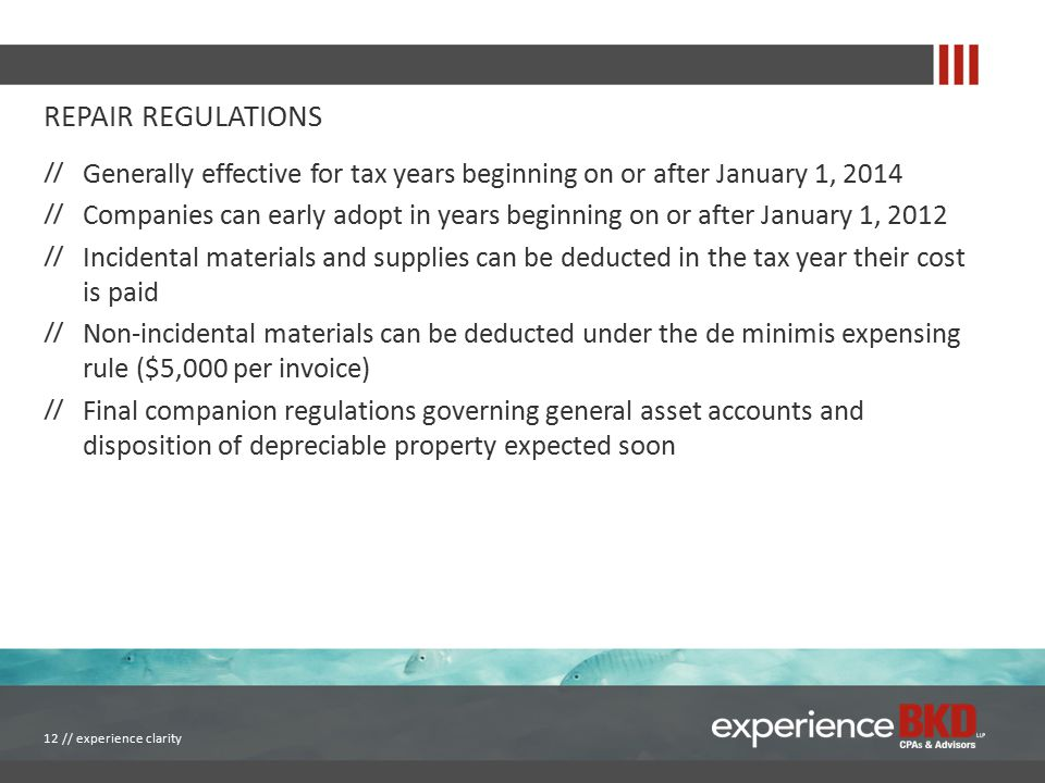 REPAIR REGULATIONS Generally effective for tax years beginning on or after January 1, 2014 Companies can early adopt in years beginning on or after January 1, 2012 Incidental materials and supplies can be deducted in the tax year their cost is paid Non-incidental materials can be deducted under the de minimis expensing rule ($5,000 per invoice) Final companion regulations governing general asset accounts and disposition of depreciable property expected soon 12 // experience clarity