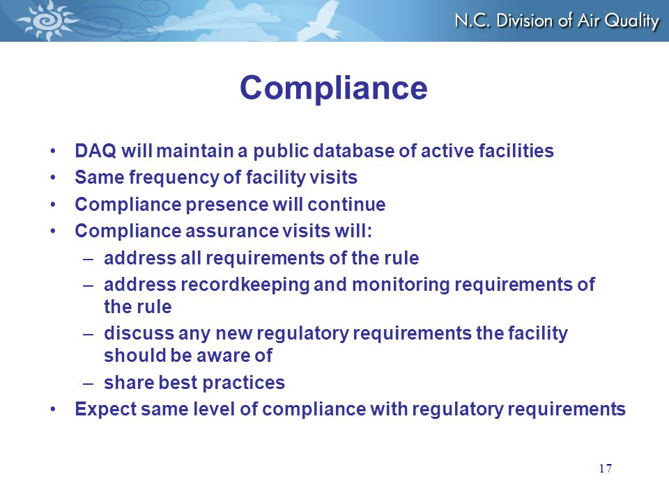 Compliance DAQ will maintain a public database of active facilities Same frequency of facility visits Compliance presence will continue Compliance assurance visits will: –address all requirements of the rule –address recordkeeping and monitoring requirements of the rule –discuss any new regulatory requirements the facility should be aware of –share best practices Expect same level of compliance with regulatory requirements 17