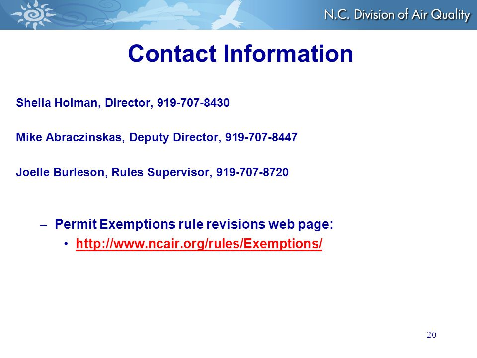 20 Contact Information Sheila Holman, Director, 919-707-8430 Mike Abraczinskas, Deputy Director, 919-707-8447 Joelle Burleson, Rules Supervisor, 919-707-8720 –Permit Exemptions rule revisions web page: http://www.ncair.org/rules/Exemptions/
