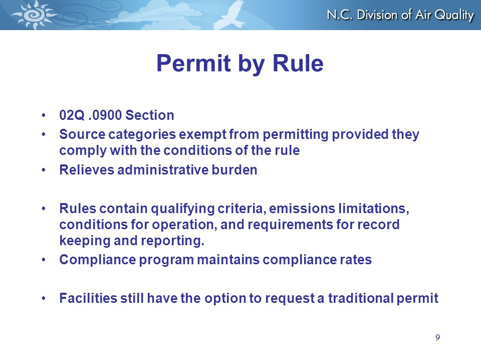 Permit by Rule 02Q.0900 Section Source categories exempt from permitting provided they comply with the conditions of the rule Relieves administrative burden Rules contain qualifying criteria, emissions limitations, conditions for operation, and requirements for record keeping and reporting.