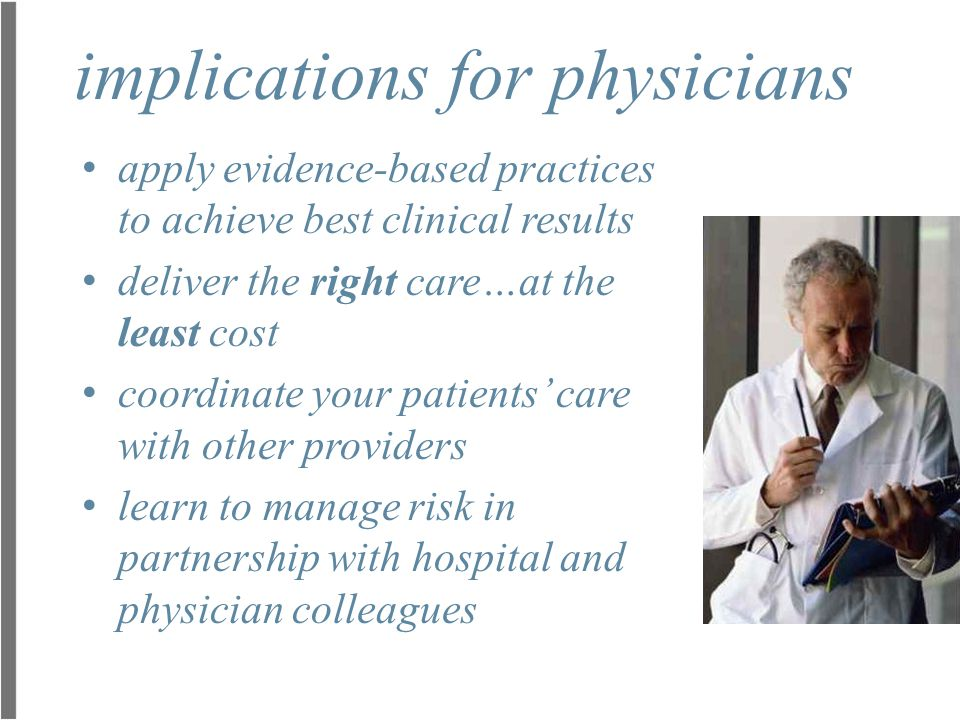 implications for physicians apply evidence-based practices to achieve best clinical results deliver the right care…at the least cost coordinate your p