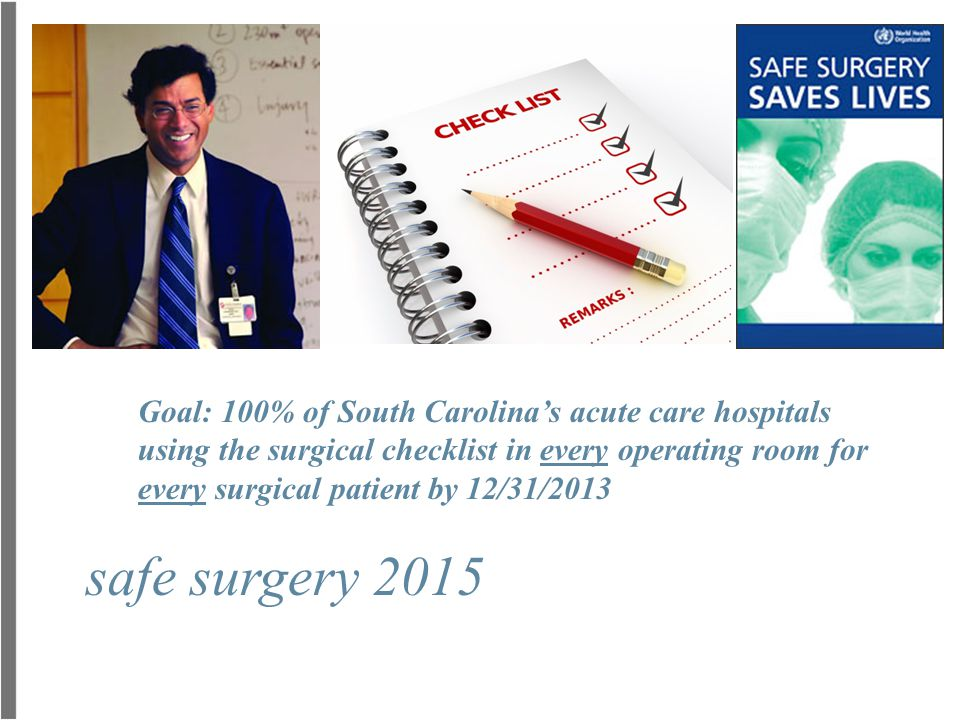 safe surgery 2015 Goal: 100% of South Carolina's acute care hospitals using the surgical checklist in every operating room for every surgical patient