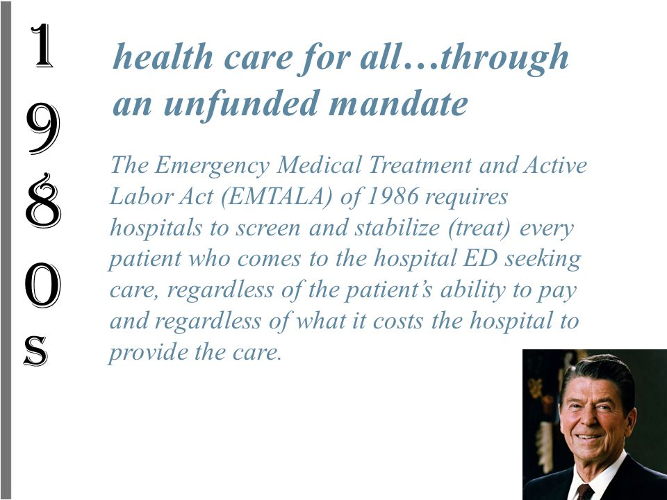 The Emergency Medical Treatment and Active Labor Act (EMTALA) of 1986 requires hospitals to screen and stabilize (treat) every patient who comes to th