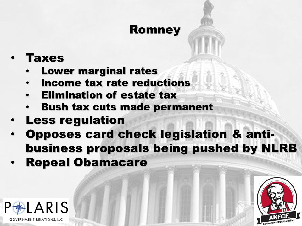 Romney Taxes Taxes Lower marginal rates Lower marginal rates Income tax rate reductions Income tax rate reductions Elimination of estate tax Elimination of estate tax Bush tax cuts made permanent Bush tax cuts made permanent Less regulation Less regulation Opposes card check legislation & anti- business proposals being pushed by NLRB Opposes card check legislation & anti- business proposals being pushed by NLRB Repeal Obamacare Repeal Obamacare