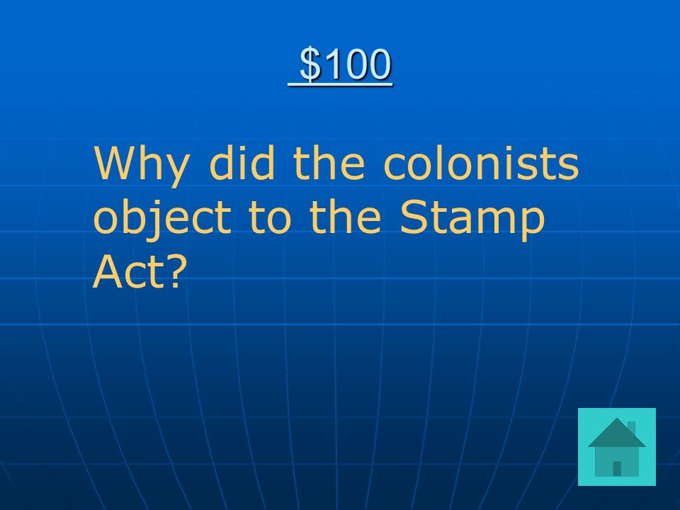 $100 $100 Why did the colonists object to the Stamp Act